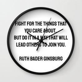 Fight for the things that you care about, but do it in a way that will lead others to join you. Ruth Bader Ginsburg quotes Wall Clock
